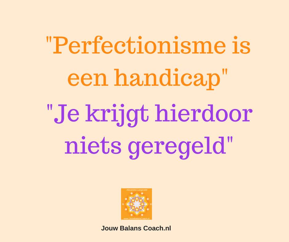 Perfectionisme is een handicap, je krijgt zo geen balans in je leven.